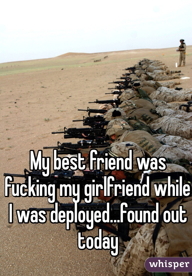 My best friend was fucking my girlfriend while I was deployed...found out today
