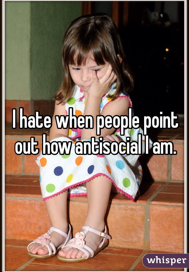 I hate when people point out how antisocial I am.