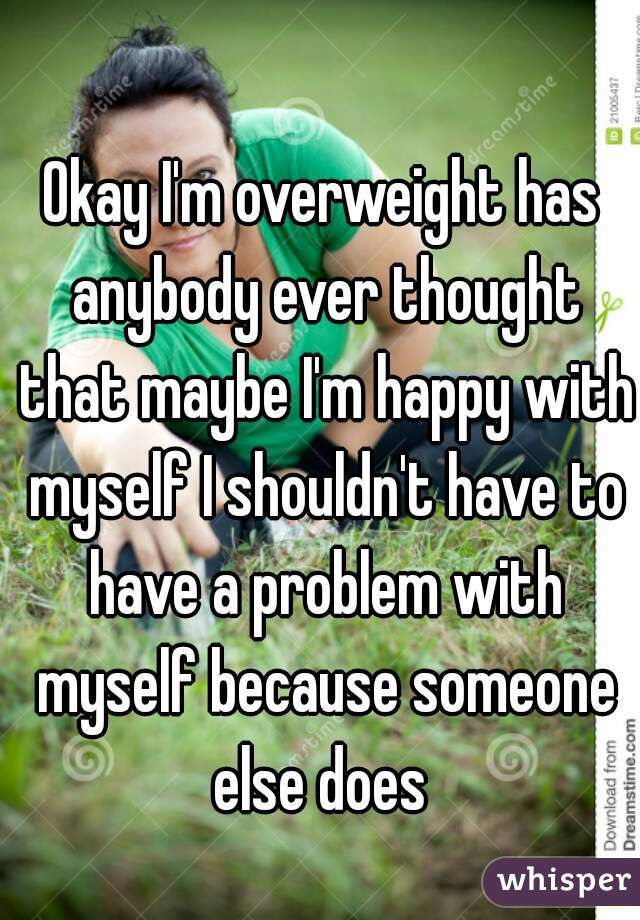 Okay I'm overweight has anybody ever thought that maybe I'm happy with myself I shouldn't have to have a problem with myself because someone else does