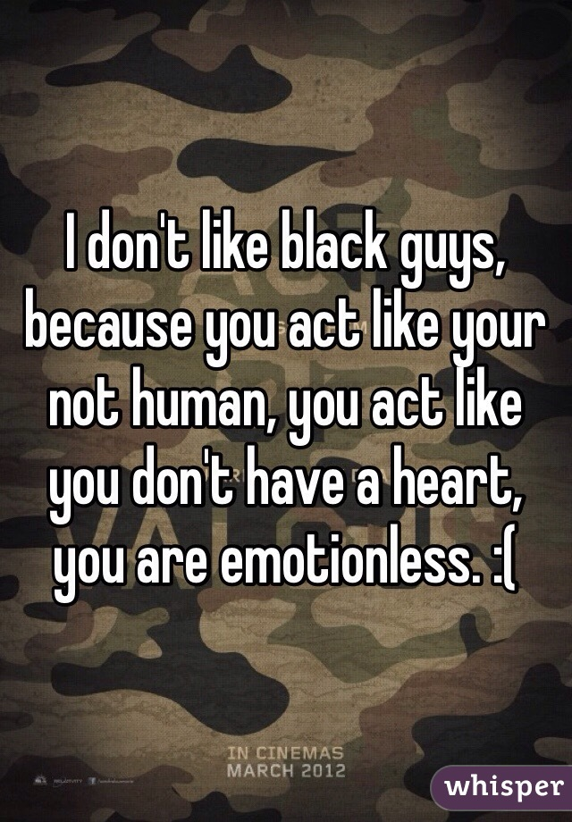 I don't like black guys, because you act like your not human, you act like you don't have a heart, you are emotionless. :(