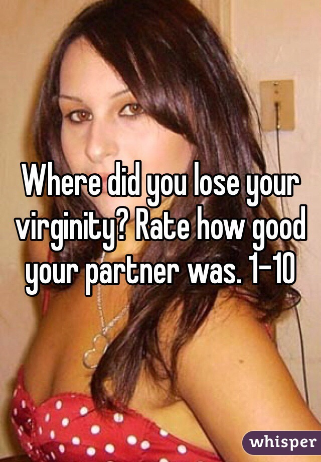 Where did you lose your virginity? Rate how good your partner was. 1-10