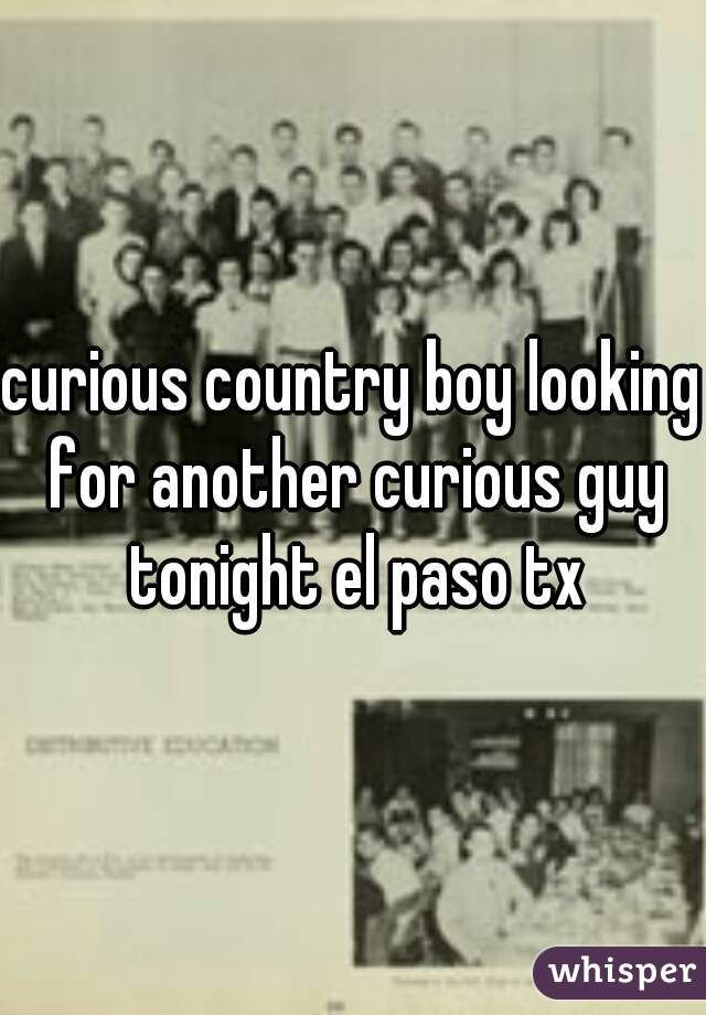 curious country boy looking for another curious guy tonight el paso tx