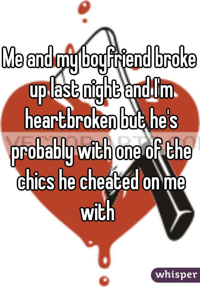 Me and my boyfriend broke up last night and I'm heartbroken but he's probably with one of the chics he cheated on me with
