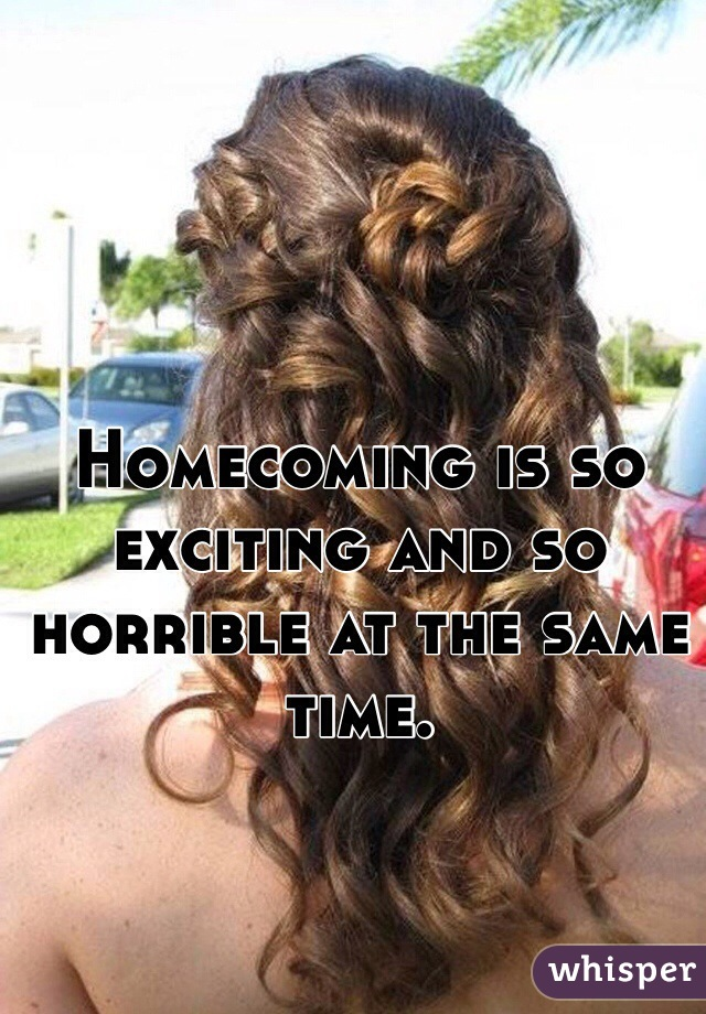 Homecoming is so exciting and so horrible at the same time.
