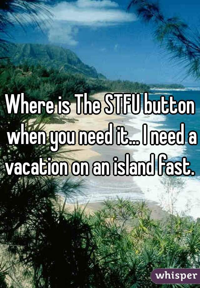 Where is The STFU button when you need it... I need a vacation on an island fast.