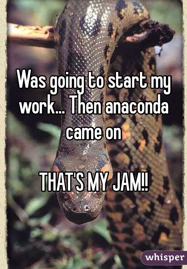 Was going to start my work... Then anaconda came on  THAT'S MY JAM!!