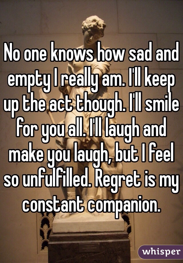 No one knows how sad and empty I really am. I'll keep up the act though. I'll smile for you all. I'll laugh and make you laugh, but I feel so unfulfilled. Regret is my constant companion.