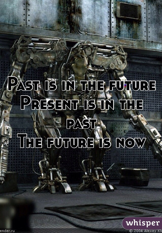 Past is in the future Present is in the past  The future is now