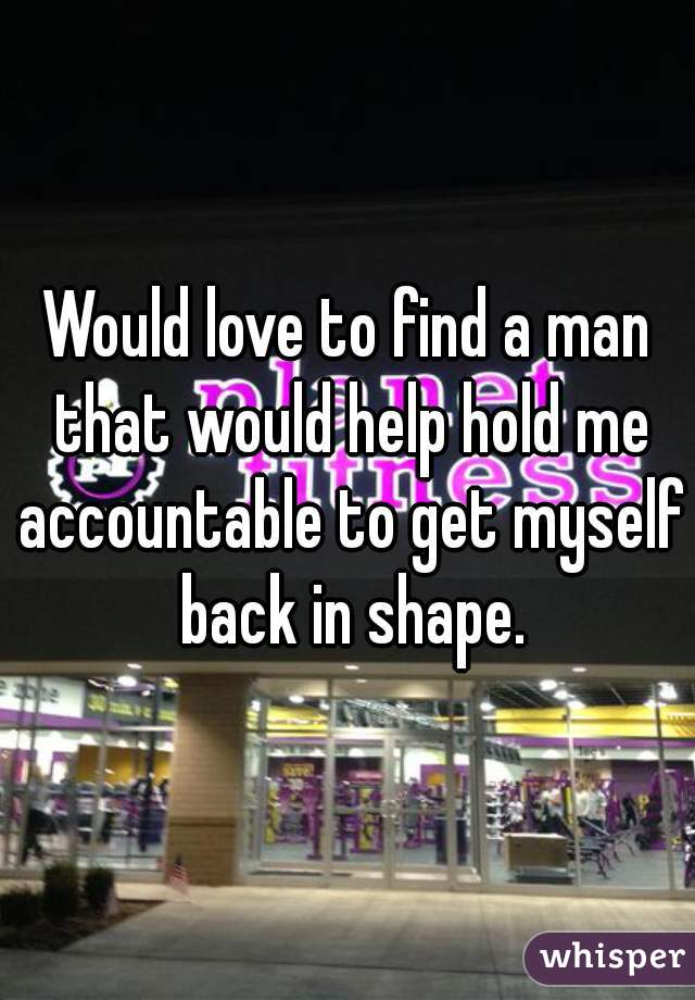 Would love to find a man that would help hold me accountable to get myself back in shape.