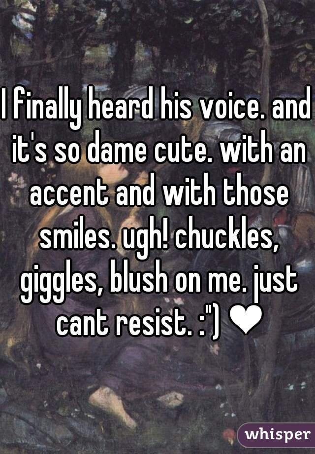"""I finally heard his voice. and it's so dame cute. with an accent and with those smiles. ugh! chuckles, giggles, blush on me. just cant resist. :"""") ❤"""