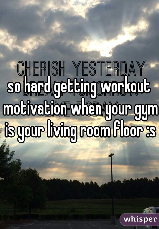 so hard getting workout motivation when your gym is your living room floor :s
