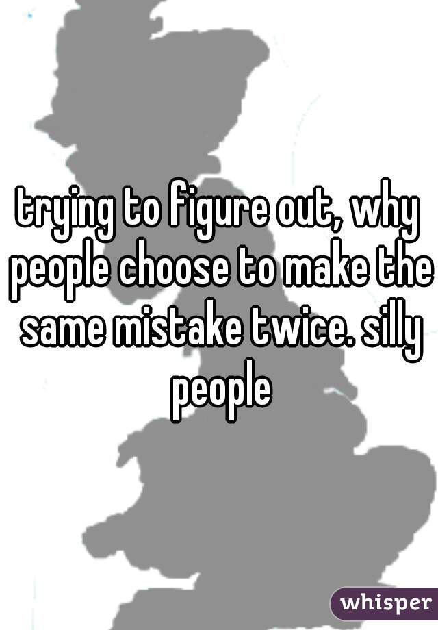 trying to figure out, why people choose to make the same mistake twice. silly people