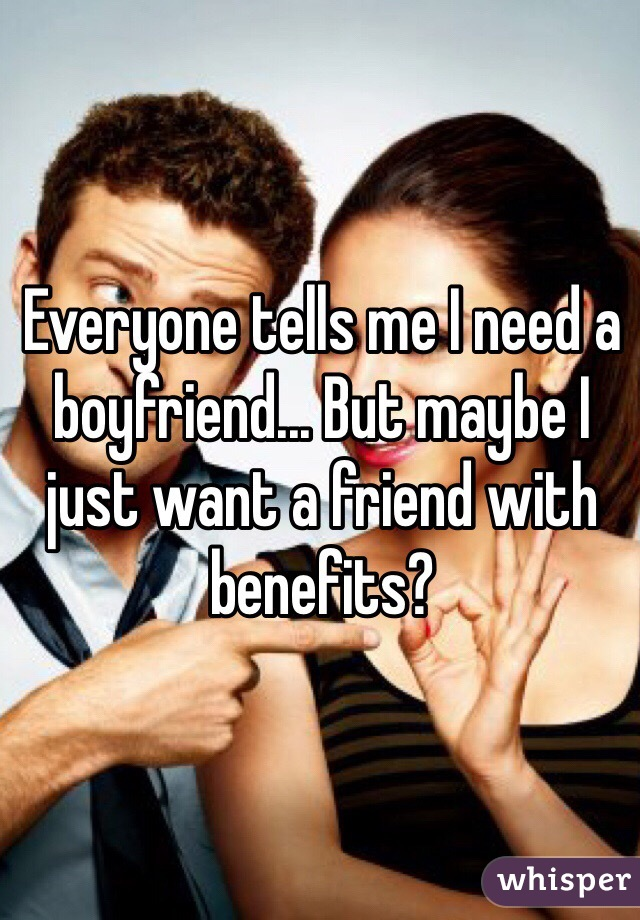 Everyone tells me I need a boyfriend... But maybe I just want a friend with benefits?