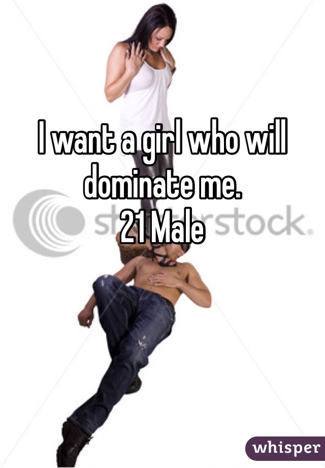 I want a girl who will dominate me. 21 Male