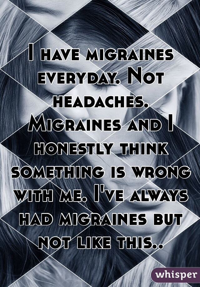 I have migraines everyday. Not headaches. Migraines and I honestly think something is wrong with me. I've always had migraines but not like this..