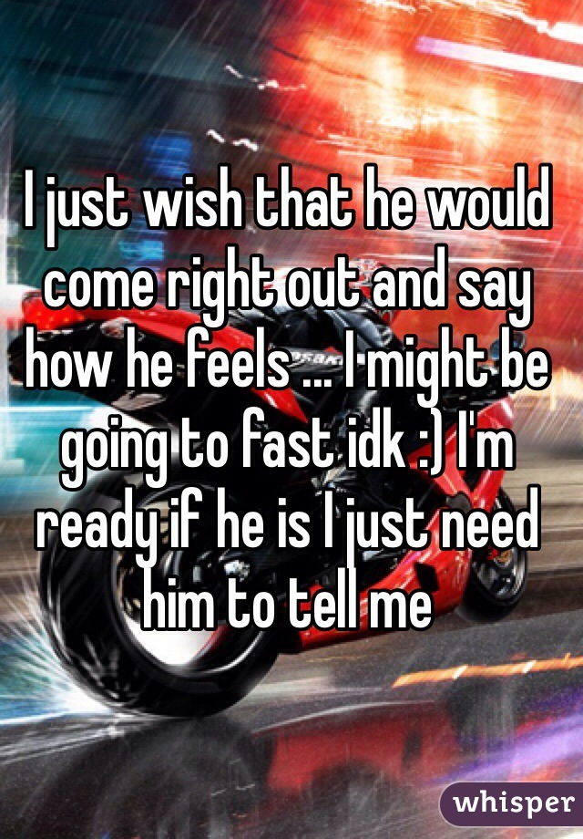I just wish that he would come right out and say how he feels ... I might be going to fast idk :) I'm ready if he is I just need him to tell me