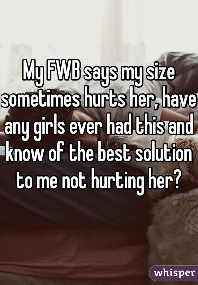 My FWB says my size sometimes hurts her, have any girls ever had this and know of the best solution to me not hurting her?