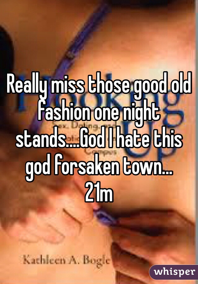 Really miss those good old fashion one night stands....God I hate this god forsaken town... 21m