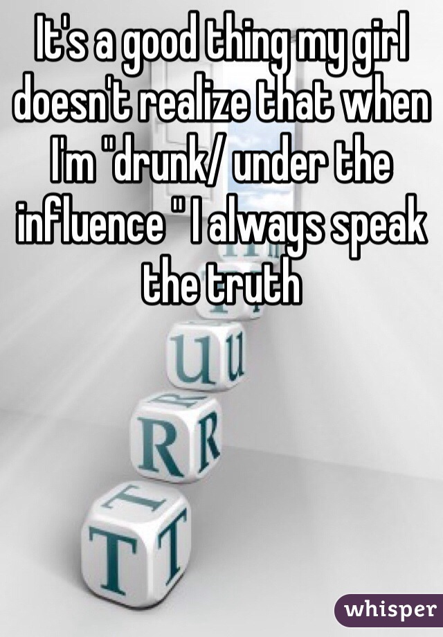 """It's a good thing my girl doesn't realize that when I'm """"drunk/ under the influence """" I always speak the truth"""