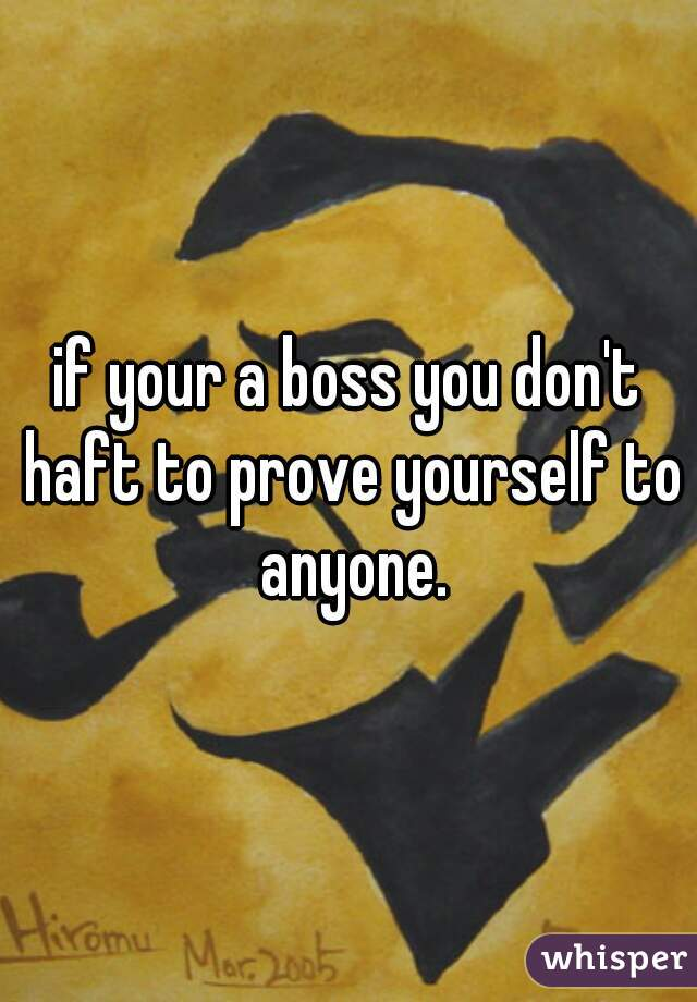 if your a boss you don't haft to prove yourself to anyone.