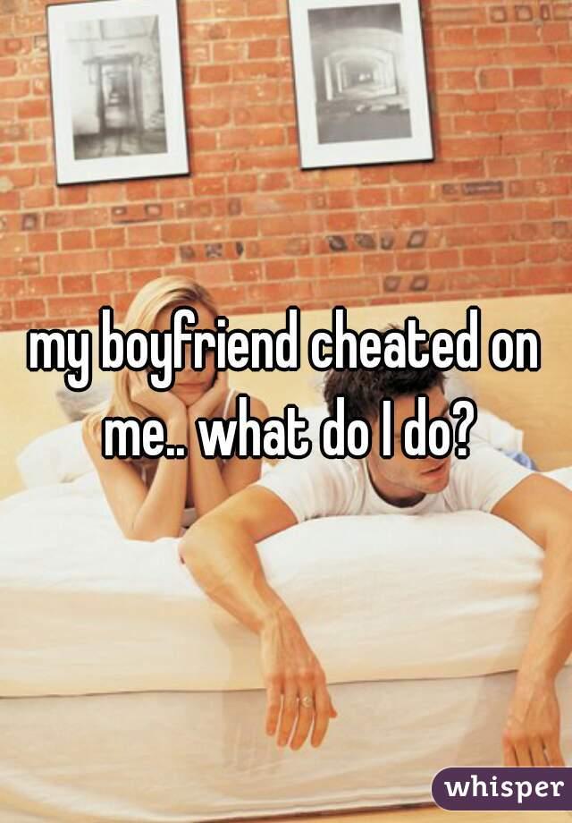 my boyfriend cheated on me.. what do I do?