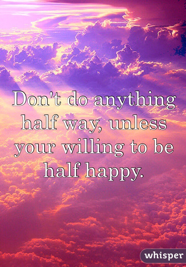 Don't do anything half way, unless your willing to be half happy.
