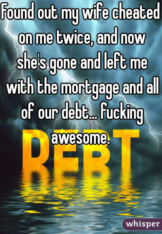 Found out my wife cheated on me twice, and now she's gone and left me with the mortgage and all of our debt... fucking awesome.