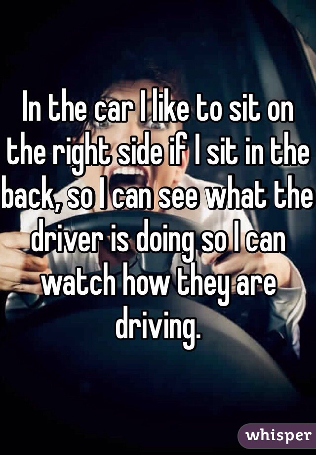 In the car I like to sit on the right side if I sit in the back, so I can see what the driver is doing so I can watch how they are driving.