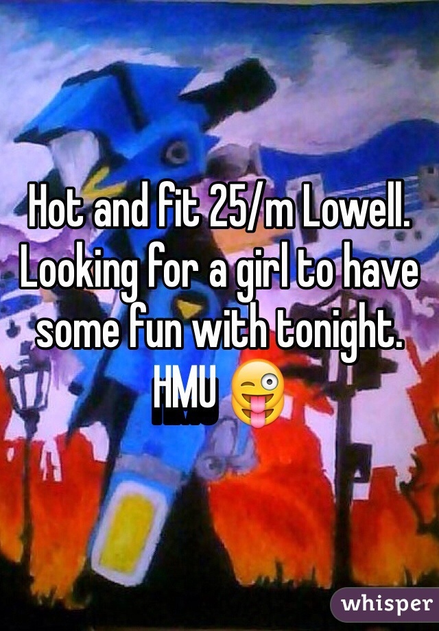 Hot and fit 25/m Lowell. Looking for a girl to have some fun with tonight. HMU 😜
