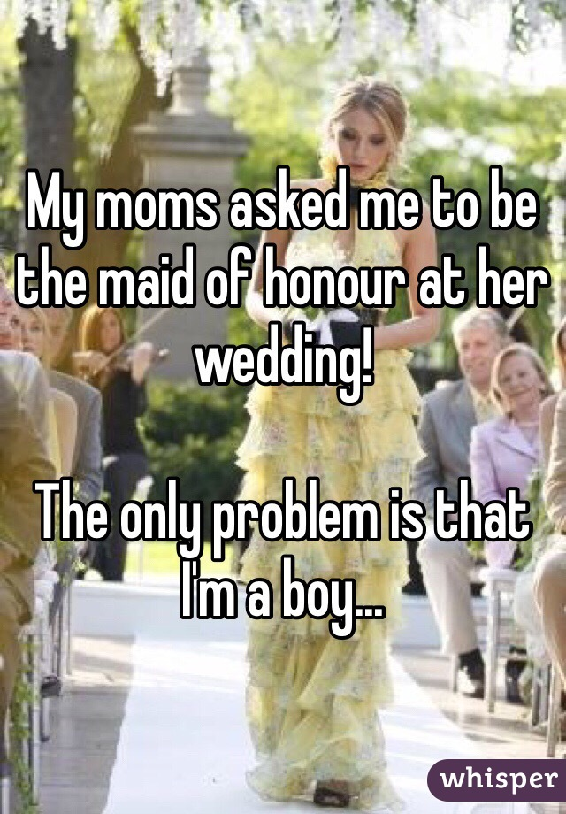 My moms asked me to be the maid of honour at her wedding!   The only problem is that I'm a boy...