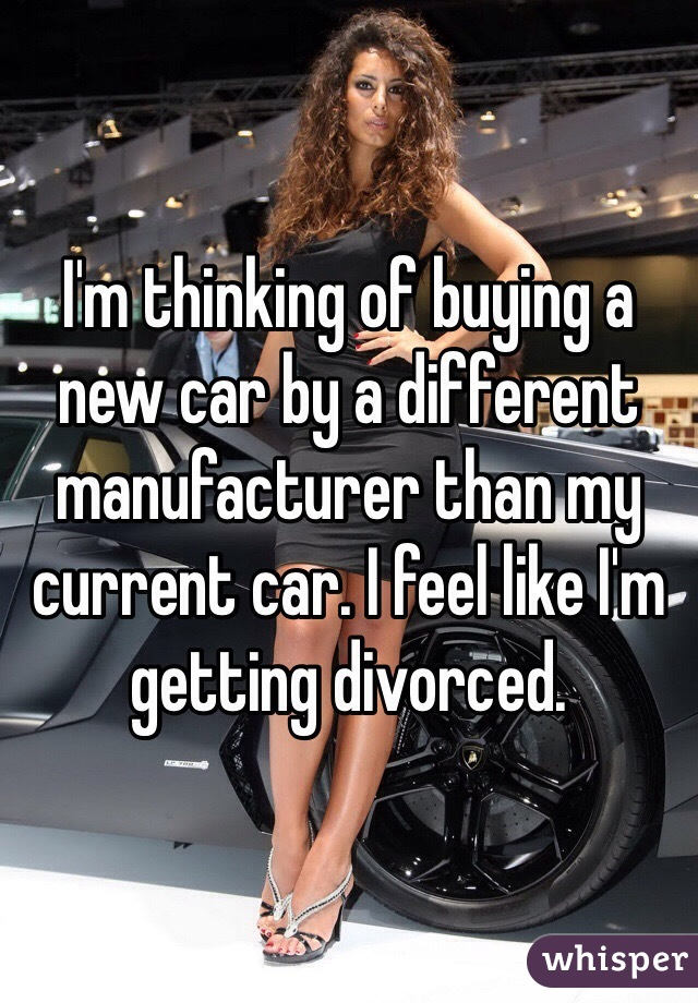 I'm thinking of buying a new car by a different manufacturer than my current car. I feel like I'm getting divorced.