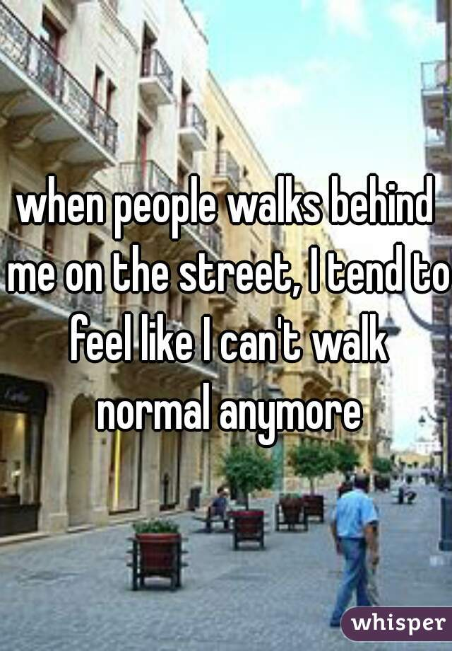 when people walks behind me on the street, I tend to feel like I can't walk normal anymore