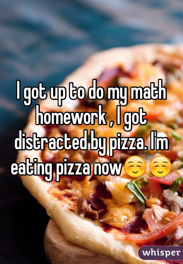 I got up to do my math homework , I got distracted by pizza. I'm eating pizza now☺️☺️