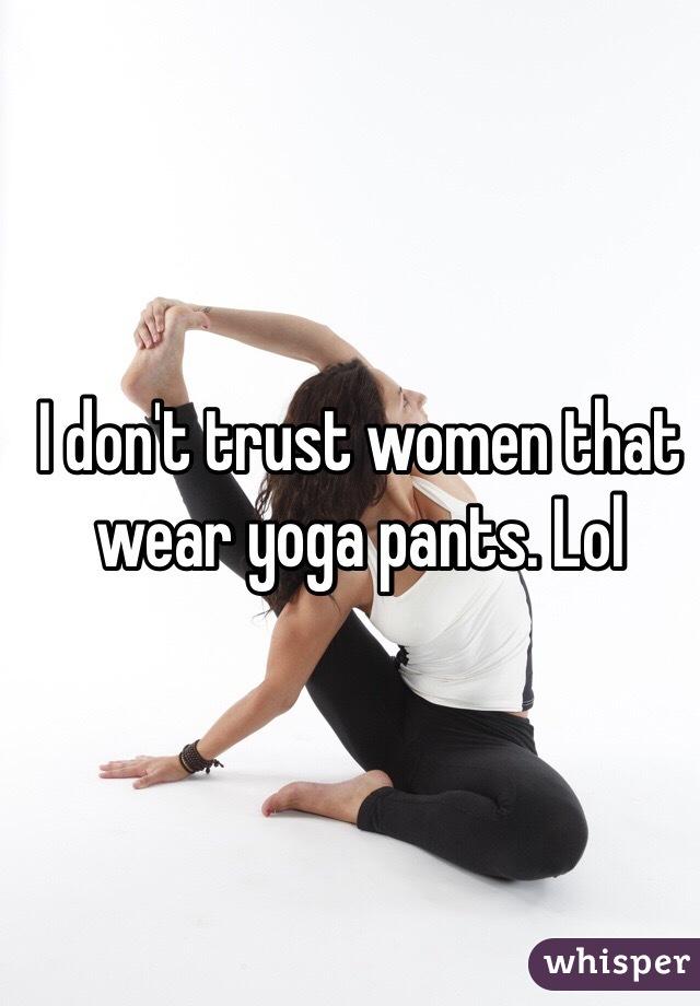 I don't trust women that wear yoga pants. Lol