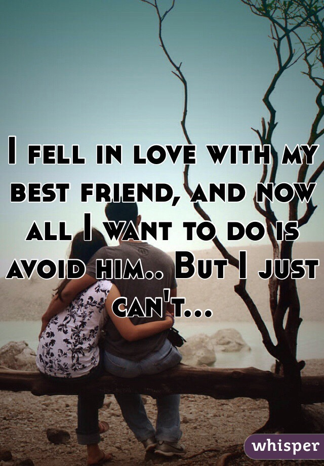 I fell in love with my best friend, and now all I want to do is avoid him.. But I just can't...