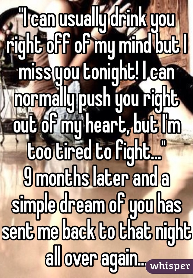 """""""I can usually drink you right off of my mind but I miss you tonight! I can normally push you right out of my heart, but I'm too tired to fight..."""" 9 months later and a simple dream of you has sent me back to that night all over again..."""