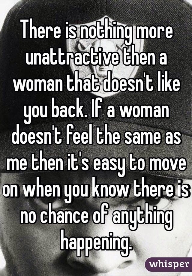 There is nothing more unattractive then a woman that doesn't like you back. If a woman doesn't feel the same as me then it's easy to move on when you know there is no chance of anything happening.