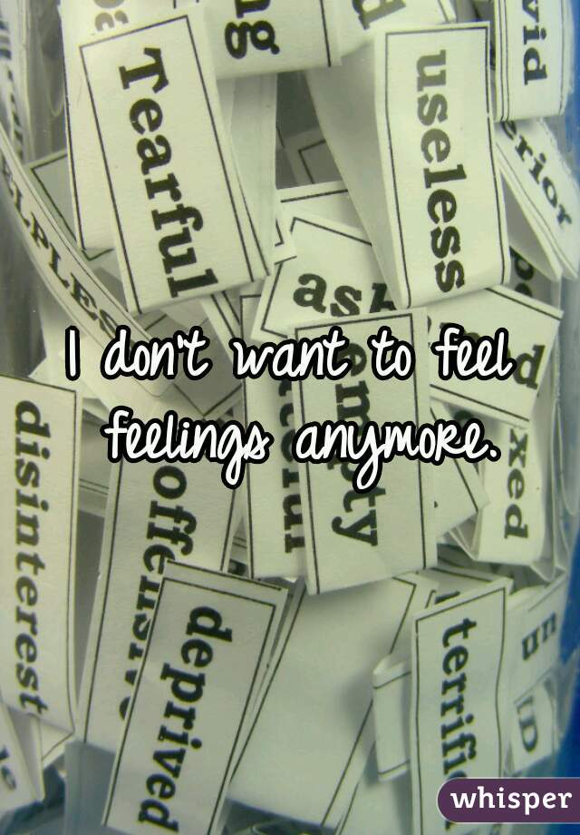 I don't want to feel feelings anymore.