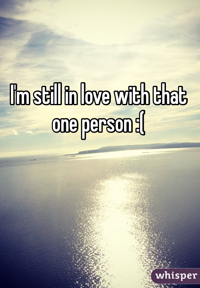 I'm still in love with that one person :(