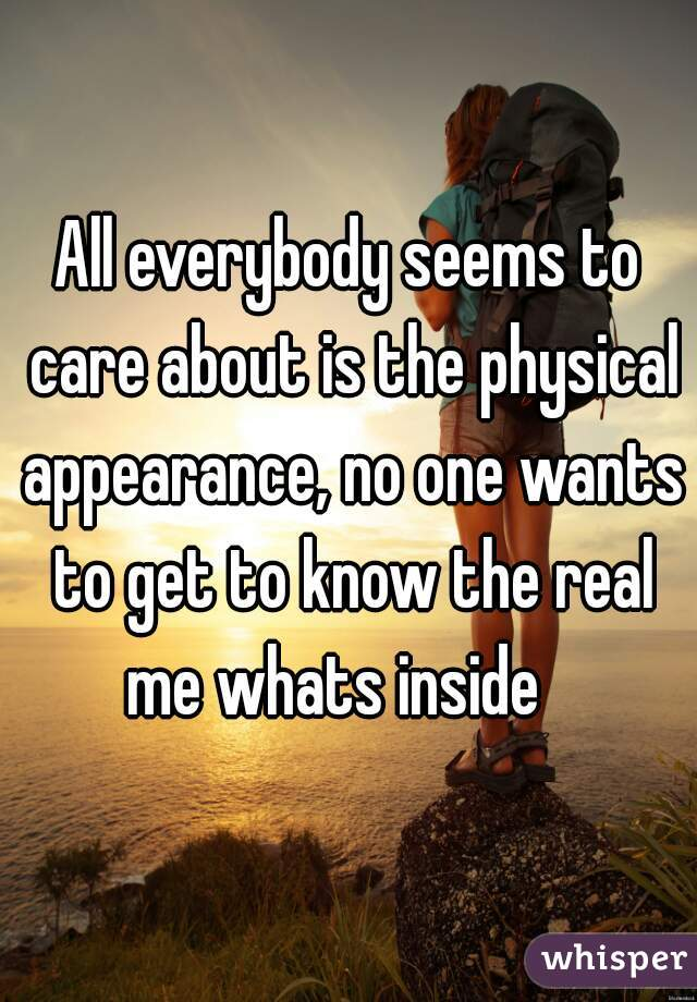 All everybody seems to care about is the physical appearance, no one wants to get to know the real me whats inside