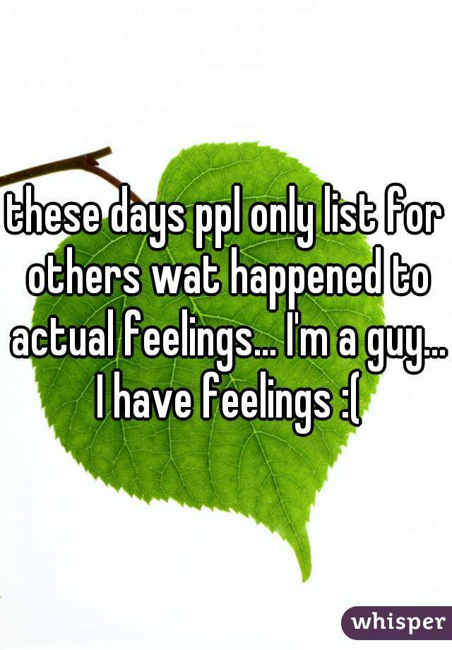 these days ppl only list for others wat happened to actual feelings... I'm a guy... I have feelings :(