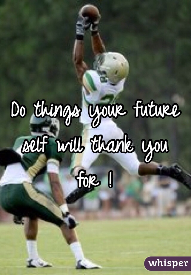 Do things your future self will thank you  for !