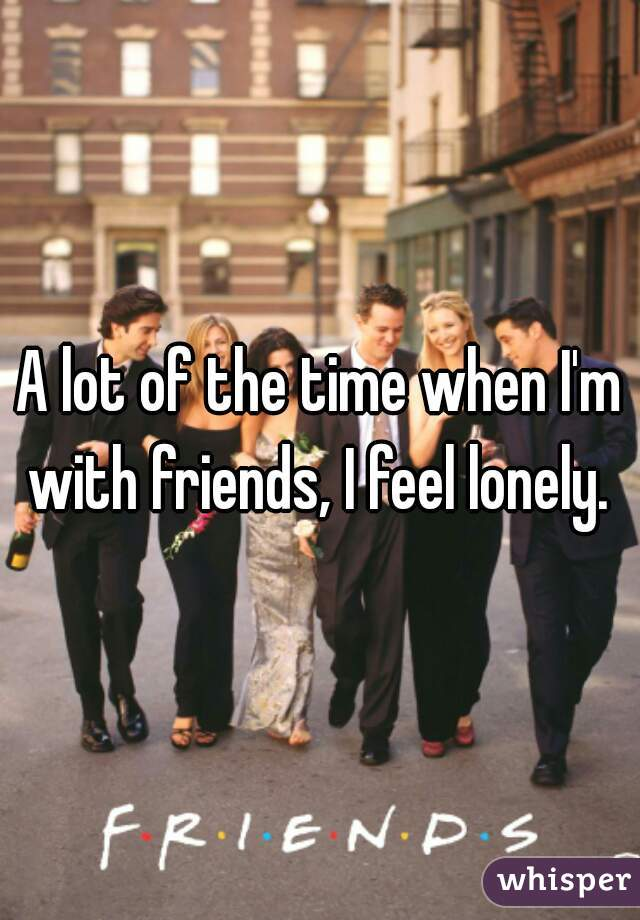 A lot of the time when I'm with friends, I feel lonely.