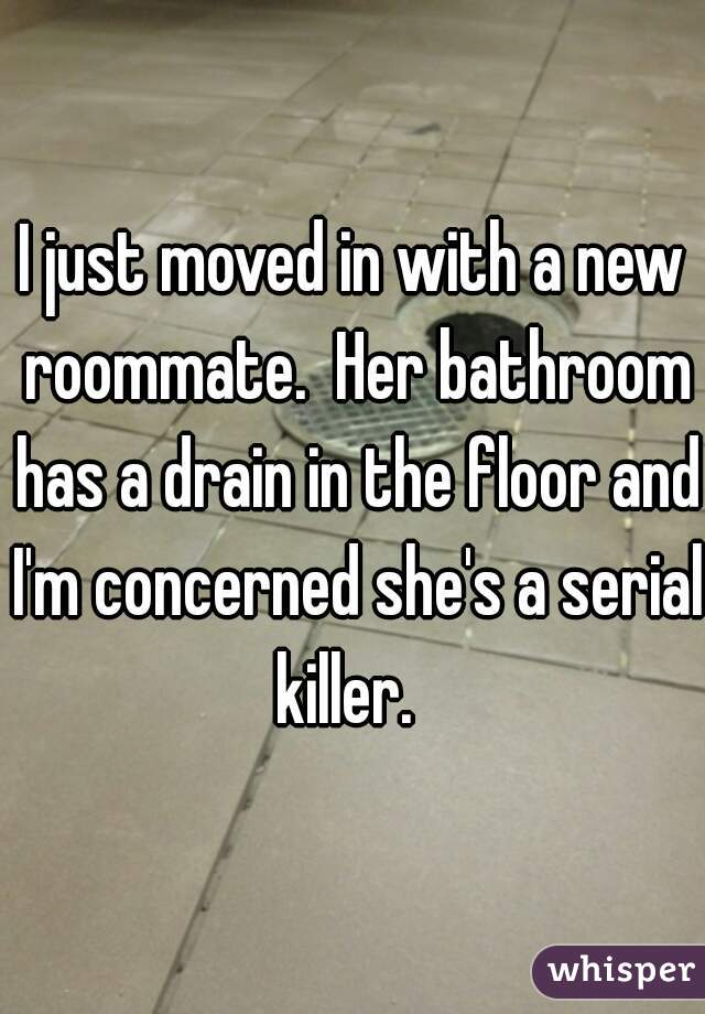 I just moved in with a new roommate.  Her bathroom has a drain in the floor and I'm concerned she's a serial killer.