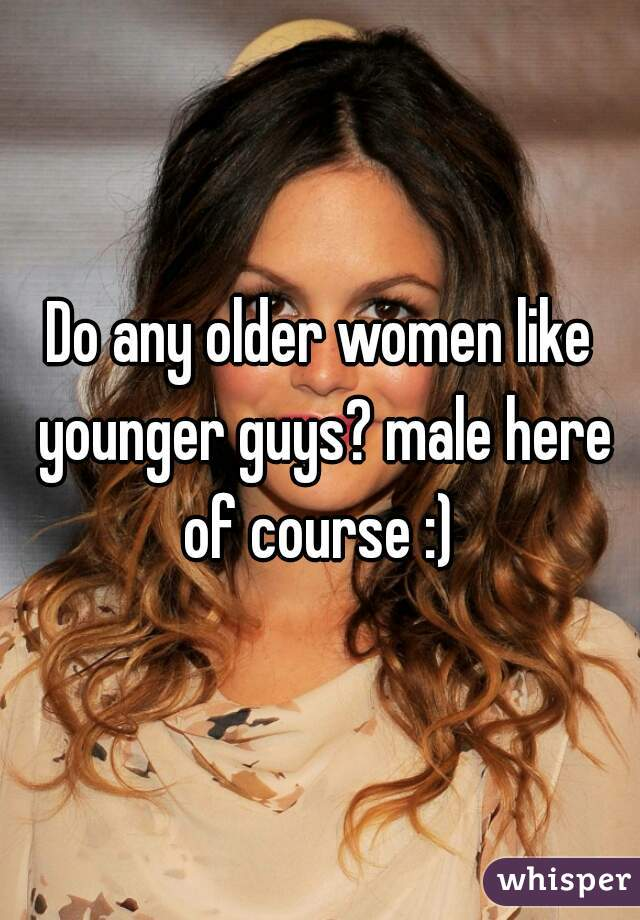 Do any older women like younger guys? male here of course :)