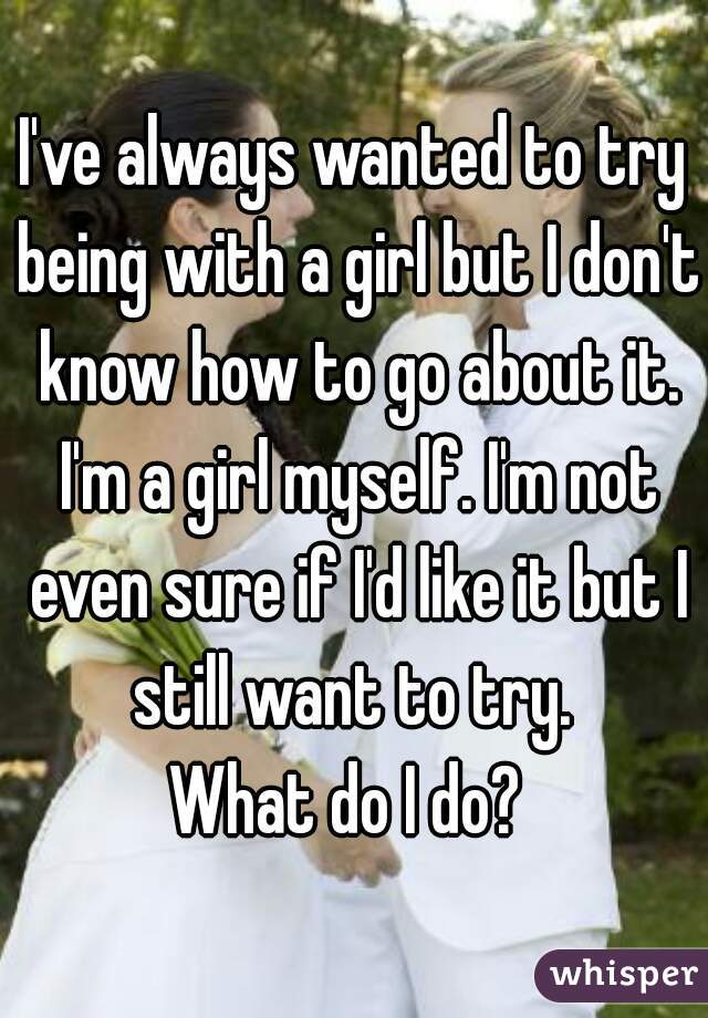 I've always wanted to try being with a girl but I don't know how to go about it. I'm a girl myself. I'm not even sure if I'd like it but I still want to try.  What do I do?