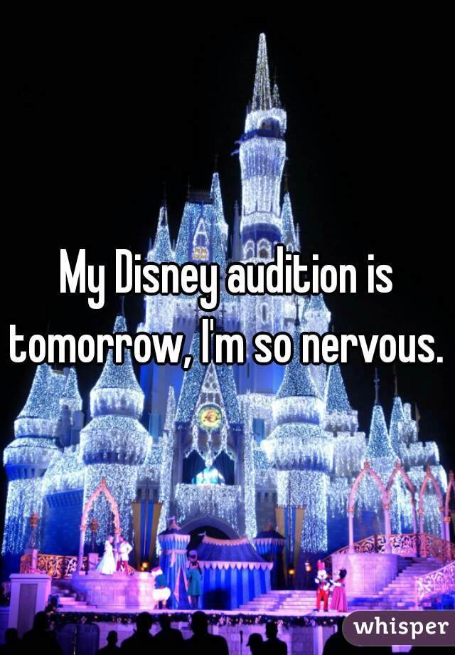My Disney audition is tomorrow, I'm so nervous.