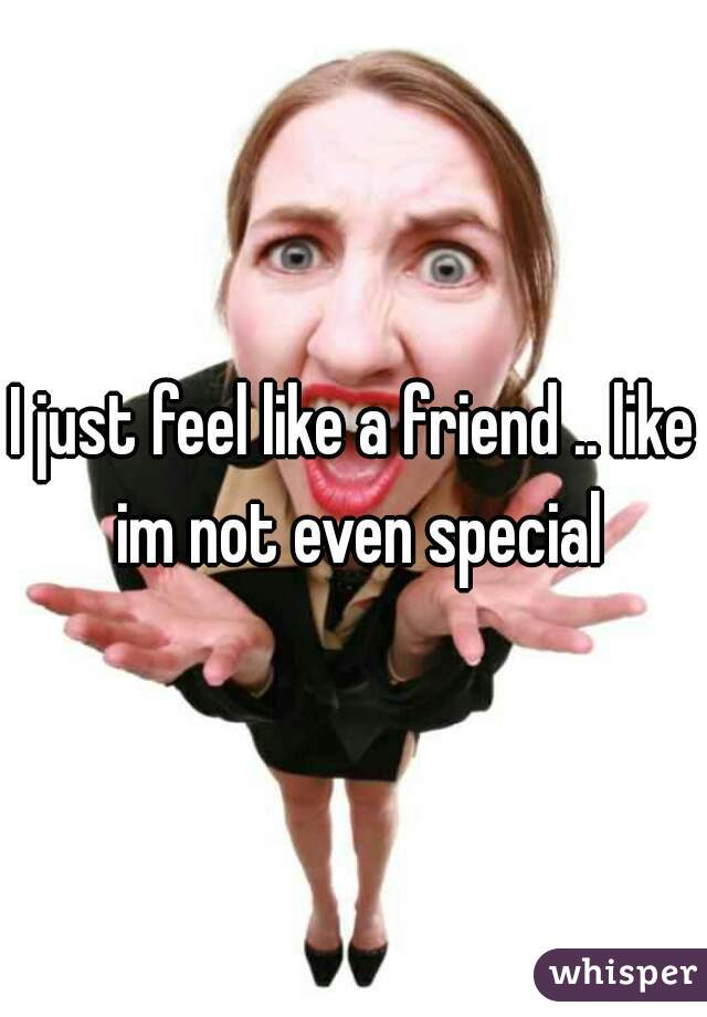 I just feel like a friend .. like im not even special