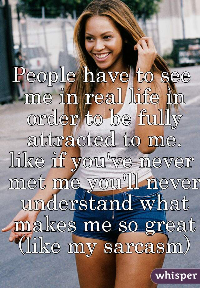 People have to see me in real life in order to be fully attracted to me.  like if you've never met me you'll never understand what makes me so great (like my sarcasm)