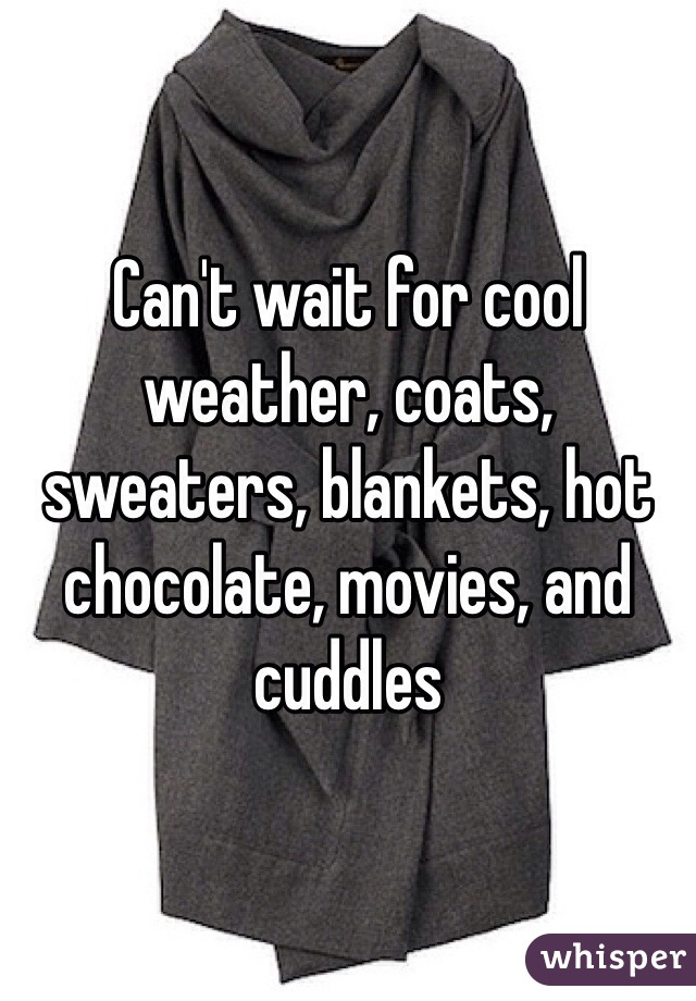 Can't wait for cool weather, coats, sweaters, blankets, hot chocolate, movies, and cuddles